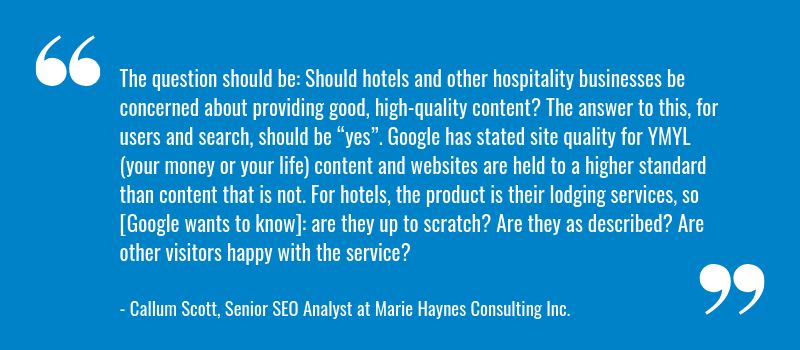 "The question should be: Should hotels and other hospitality businesses be concerned about providing good, high-quality content? The answer to this, for users and search, should be ""yes"". Google has stated site quality for YMYL (your money or your life) content and websites are held to a higher standard than content that is not. For hotels, the product is their lodging services, so [Google wants to know]: are they up to scratch? Are they as described? Are other visitors happy with the service?"