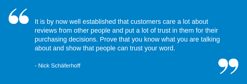 It is by now well established that customers care a lot about reviews from other people and put a lot of trust in them for their purchasing decisions. Prove that you know what you are talking about and show that people can trust your word.