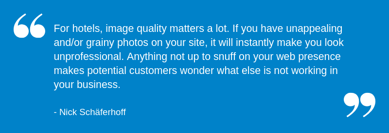 For hotels, image quality matters a lot. If you have unappealing and/or grainy photos on your site, it will instantly make you look unprofessional. Anything not up to snuff on your web presence makes potential customers wonder what else is not working in your business.