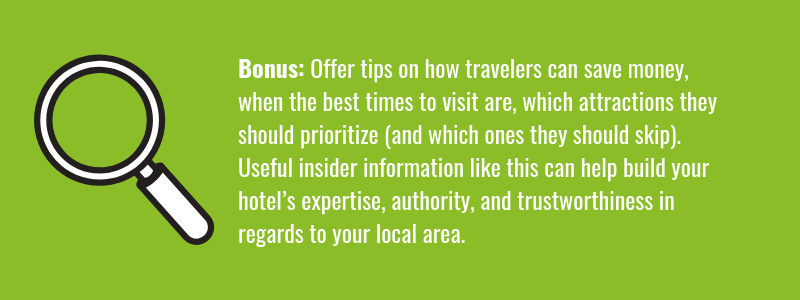 Offer tips on how travelers can save money, when the best times to visit are, which attractions they should prioritize (and which ones they should skip) as these can all help build your hotel's expertise, authoritativeness, and trustworthiness in regards to your local area.