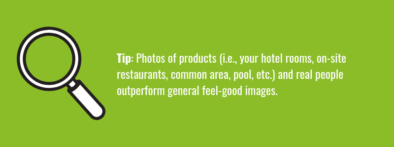 "Photos of products (i.e., your hotel rooms, on-site restaurants, common area, pool, etc.) and real people <a href=""https://www.nngroup.com/articles/photos-as-web-content/"" target=""_blank""> outperform general feel-good images."